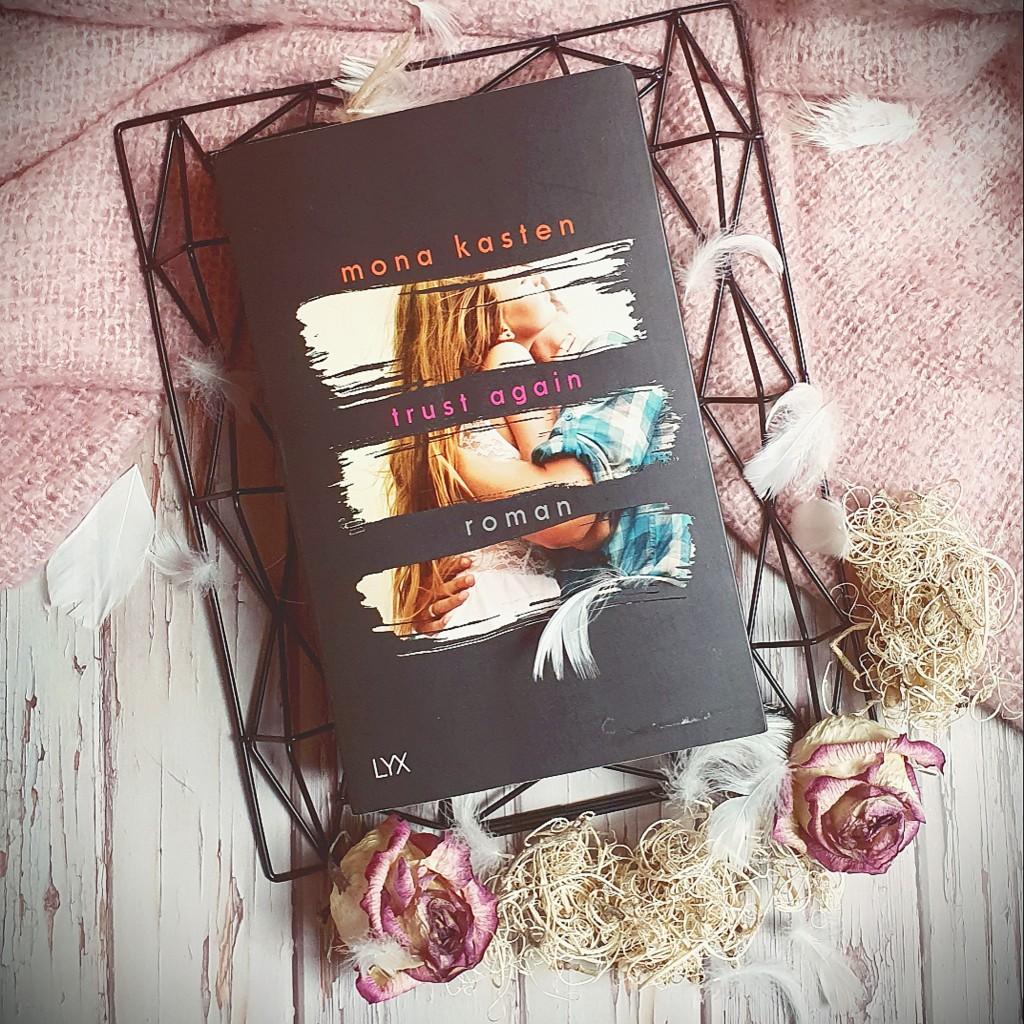 Titel: Trust Again  Autorin: Mona Kasten Seiten: 458 Genre: New-Adult-Literatur, Zeitgenössische Romantik Verlag: LYX Format: Taschenbuch Preis: 12,00€